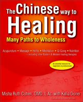 The Chinese Way to Healing - Many Paths to Wholeness by Misha Ruth Cohen, OMD, L.Ac. with Kalia Doner